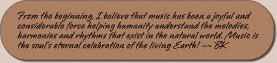 From the beginning, I believe that music has been a joyful and considerable force helping humanity understand the melodies, harmonies and rhythms that exist in the natural world. Music is the soul's eternal celebration of the living Earth! ~~ BK